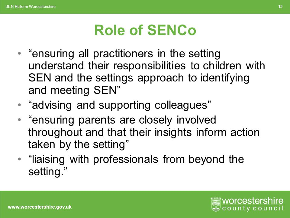 www.worcestershire.gov.uk Role of SENCo ensuring all practitioners in the setting understand their responsibilities to children with SEN and the settings approach to identifying and meeting SEN advising and supporting colleagues ensuring parents are closely involved throughout and that their insights inform action taken by the setting liaising with professionals from beyond the setting. 13SEN Reform Worcestershire