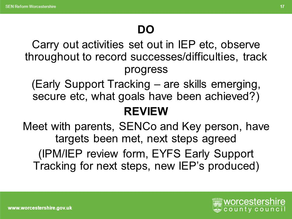 www.worcestershire.gov.uk DO Carry out activities set out in IEP etc, observe throughout to record successes/difficulties, track progress (Early Support Tracking – are skills emerging, secure etc, what goals have been achieved ) REVIEW Meet with parents, SENCo and Key person, have targets been met, next steps agreed (IPM/IEP review form, EYFS Early Support Tracking for next steps, new IEP's produced) 17SEN Reform Worcestershire