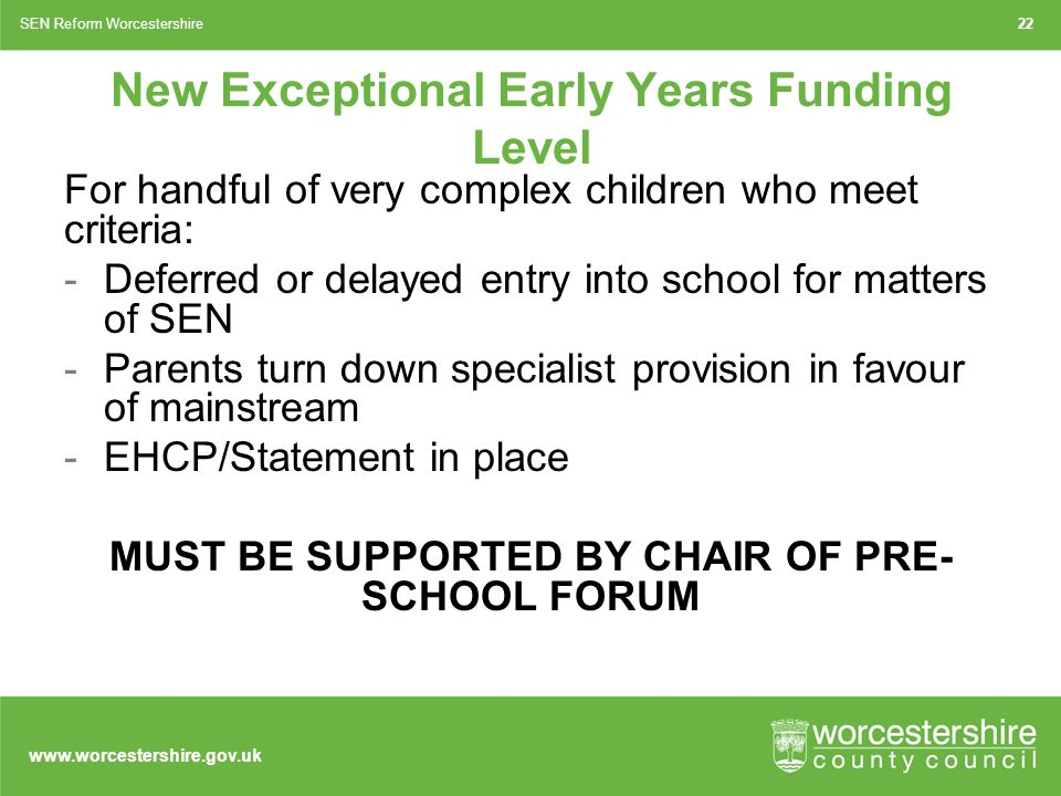 www.worcestershire.gov.uk 22SEN Reform Worcestershire New Exceptional Early Years Funding Level For handful of very complex children who meet criteria: -Deferred or delayed entry into school for matters of SEN -Parents turn down specialist provision in favour of mainstream -EHCP/Statement in place MUST BE SUPPORTED BY CHAIR OF PRE- SCHOOL FORUM