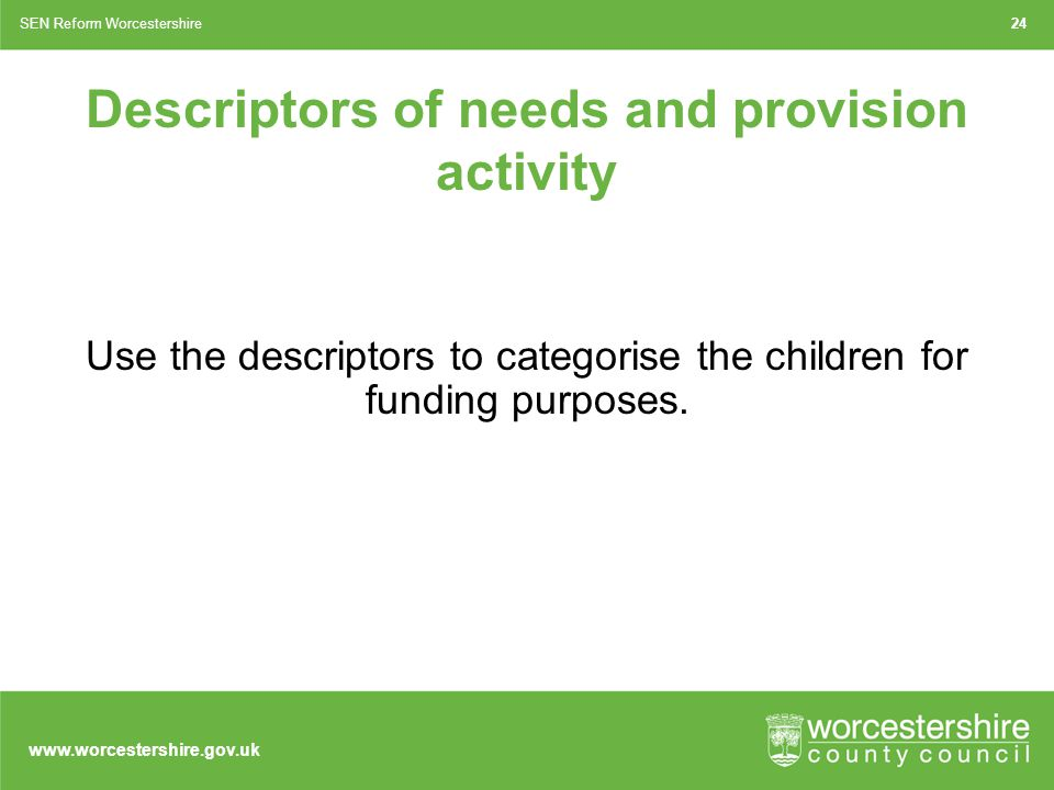 www.worcestershire.gov.uk Descriptors of needs and provision activity Use the descriptors to categorise the children for funding purposes.