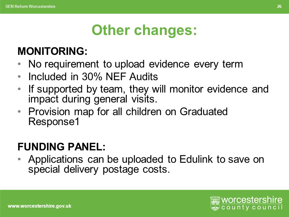 www.worcestershire.gov.uk 26SEN Reform Worcestershire MONITORING: No requirement to upload evidence every term Included in 30% NEF Audits If supported by team, they will monitor evidence and impact during general visits.