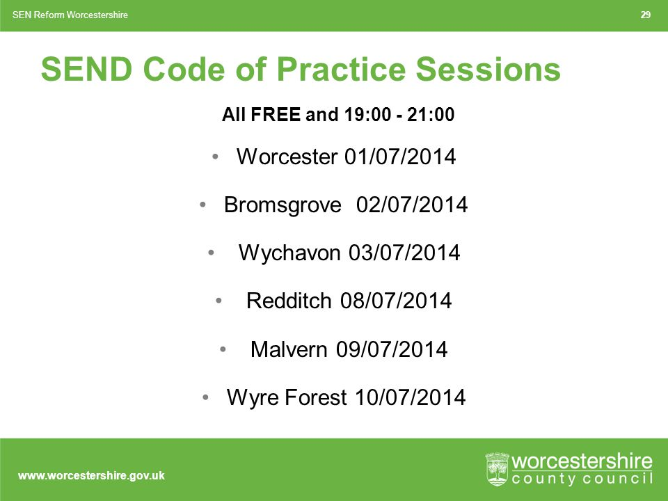www.worcestershire.gov.uk 29SEN Reform Worcestershire SEND Code of Practice Sessions All FREE and 19:00 - 21:00 Worcester 01/07/2014 Bromsgrove 02/07/2014 Wychavon 03/07/2014 Redditch 08/07/2014 Malvern 09/07/2014 Wyre Forest 10/07/2014