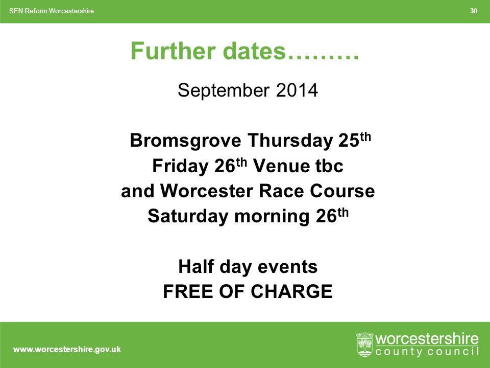 www.worcestershire.gov.uk 30SEN Reform Worcestershire Further dates……… September 2014 Bromsgrove Thursday 25 th Friday 26 th Venue tbc and Worcester Race Course Saturday morning 26 th Half day events FREE OF CHARGE