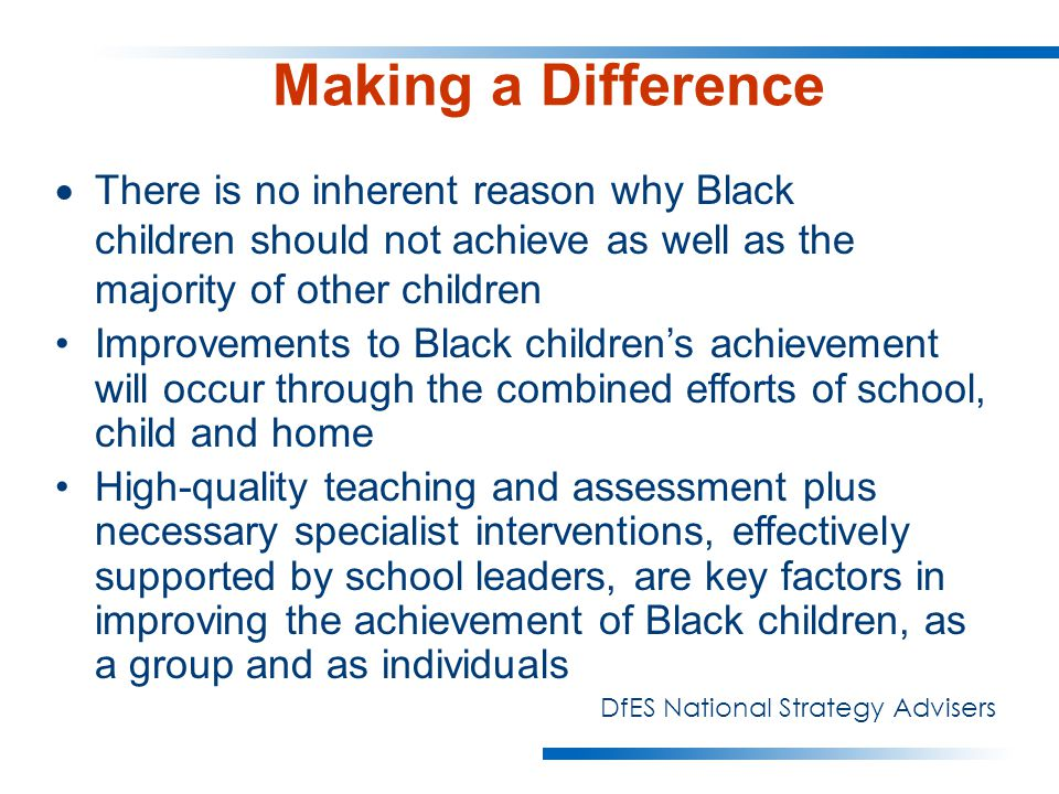 Making a Difference  There is no inherent reason why Black children should not achieve as well as the majority of other children Improvements to Black children's achievement will occur through the combined efforts of school, child and home High-quality teaching and assessment plus necessary specialist interventions, effectively supported by school leaders, are key factors in improving the achievement of Black children, as a group and as individuals DfES National Strategy Advisers
