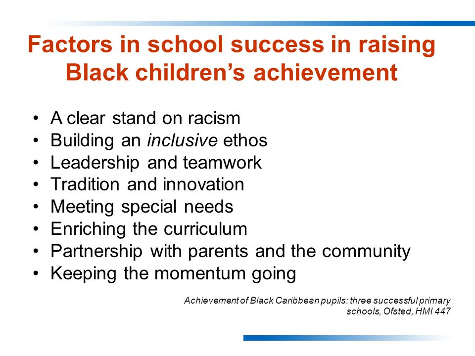 Factors in school success in raising Black children's achievement A clear stand on racism Building an inclusive ethos Leadership and teamwork Tradition and innovation Meeting special needs Enriching the curriculum Partnership with parents and the community Keeping the momentum going Achievement of Black Caribbean pupils: three successful primary schools, Ofsted, HMI 447
