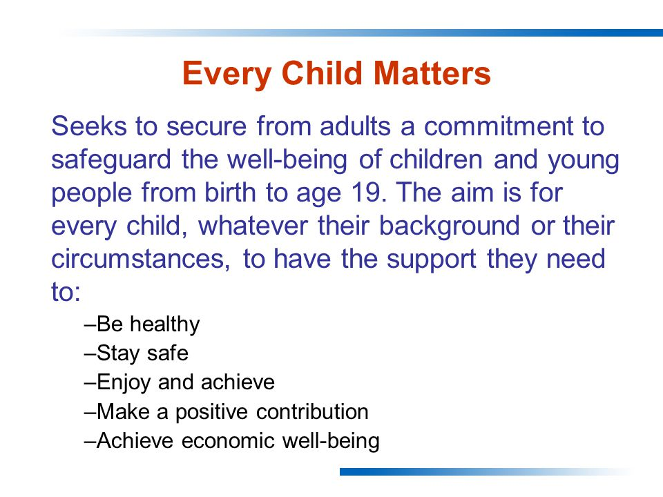 Every Child Matters Seeks to secure from adults a commitment to safeguard the well-being of children and young people from birth to age 19.