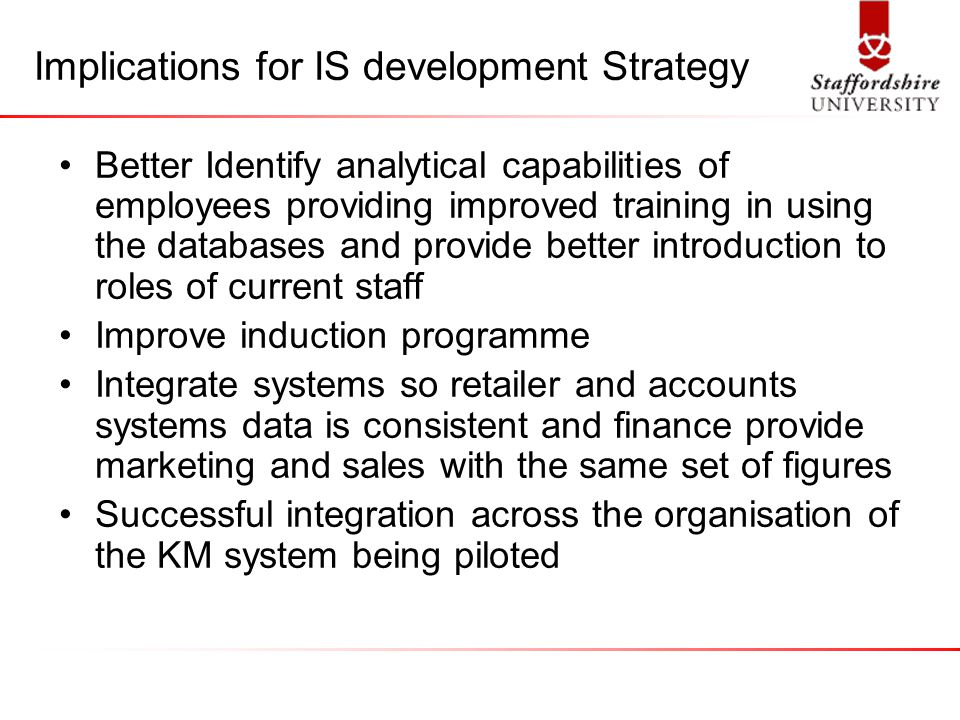 Implications for IS development Strategy Better Identify analytical capabilities of employees providing improved training in using the databases and provide better introduction to roles of current staff Improve induction programme Integrate systems so retailer and accounts systems data is consistent and finance provide marketing and sales with the same set of figures Successful integration across the organisation of the KM system being piloted