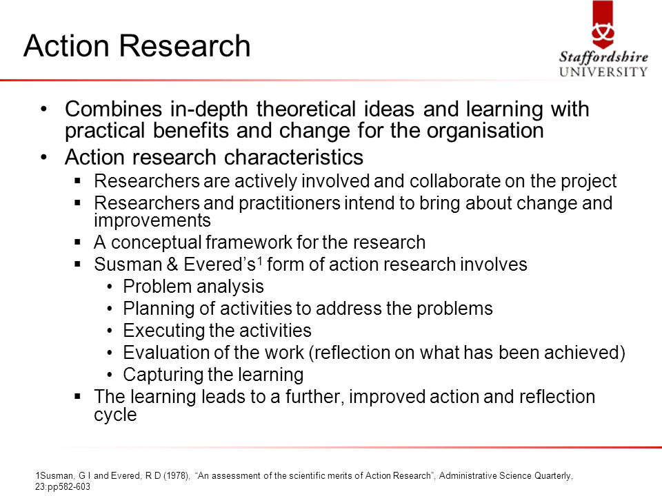 Action Research Combines in-depth theoretical ideas and learning with practical benefits and change for the organisation Action research characteristics  Researchers are actively involved and collaborate on the project  Researchers and practitioners intend to bring about change and improvements  A conceptual framework for the research  Susman & Evered's 1 form of action research involves Problem analysis Planning of activities to address the problems Executing the activities Evaluation of the work (reflection on what has been achieved) Capturing the learning  The learning leads to a further, improved action and reflection cycle 1Susman, G I and Evered, R D (1978), An assessment of the scientific merits of Action Research , Administrative Science Quarterly, 23:pp582-603