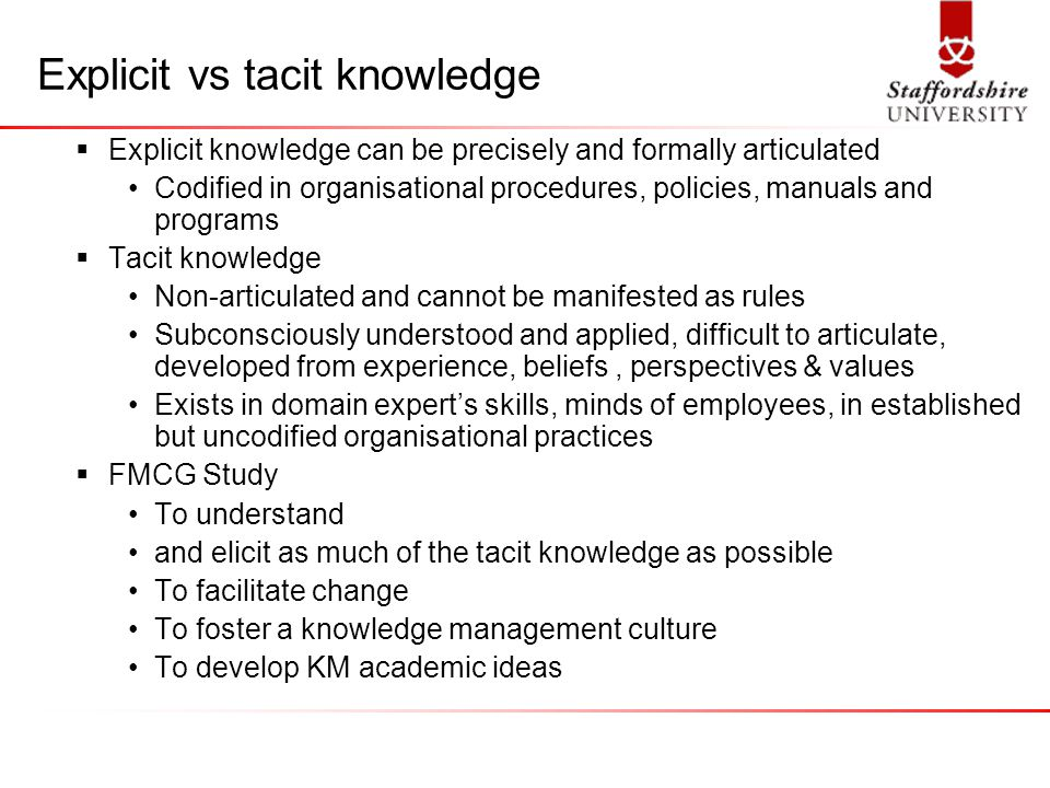 Explicit vs tacit knowledge  Explicit knowledge can be precisely and formally articulated Codified in organisational procedures, policies, manuals and programs  Tacit knowledge Non-articulated and cannot be manifested as rules Subconsciously understood and applied, difficult to articulate, developed from experience, beliefs, perspectives & values Exists in domain expert's skills, minds of employees, in established but uncodified organisational practices  FMCG Study To understand and elicit as much of the tacit knowledge as possible To facilitate change To foster a knowledge management culture To develop KM academic ideas