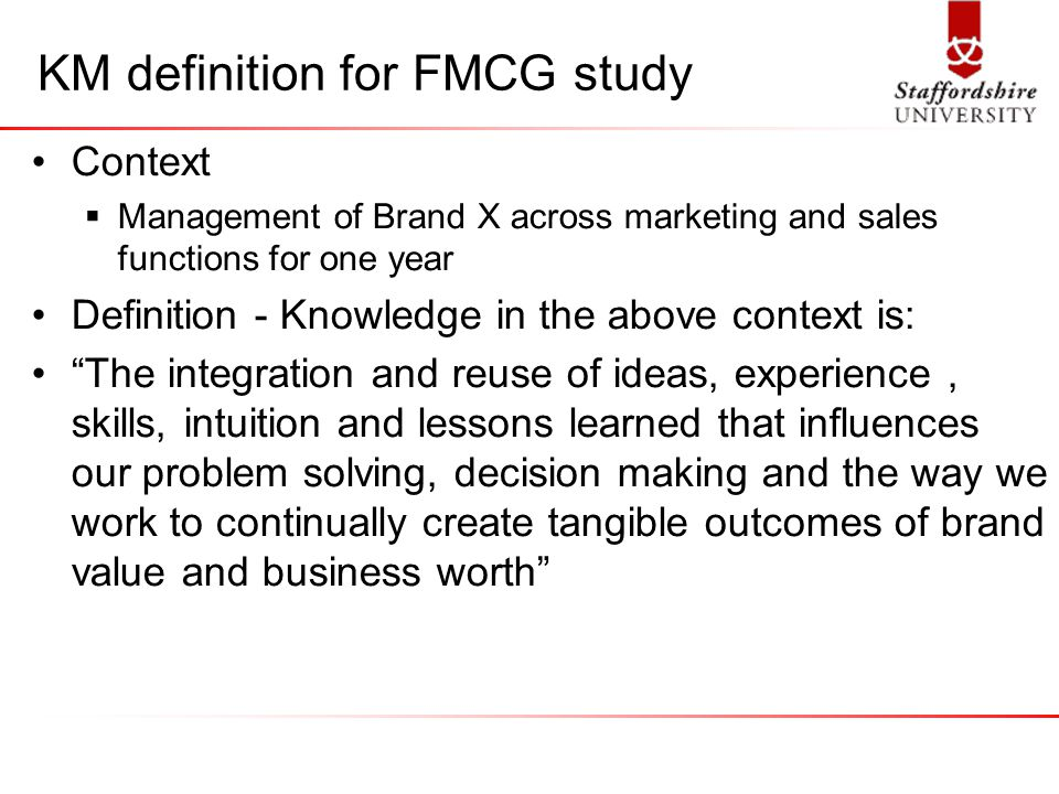 KM definition for FMCG study Context  Management of Brand X across marketing and sales functions for one year Definition - Knowledge in the above context is: The integration and reuse of ideas, experience, skills, intuition and lessons learned that influences our problem solving, decision making and the way we work to continually create tangible outcomes of brand value and business worth