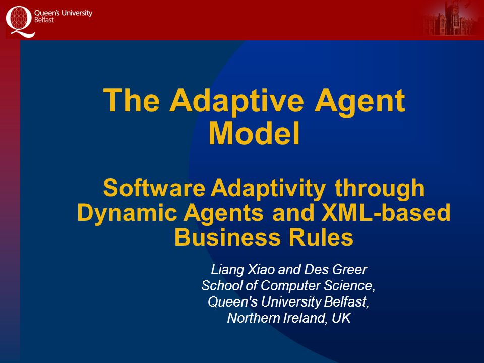 The Adaptive Agent Model Liang Xiao and Des Greer School of Computer Science, Queen s University Belfast, Northern Ireland, UK Software Adaptivity through Dynamic Agents and XML-based Business Rules