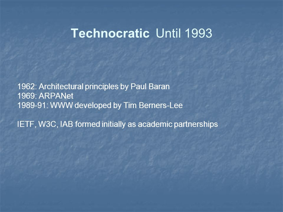 Technocratic Until 1993 1962: Architectural principles by Paul Baran 1969: ARPANet 1989-91: WWW developed by Tim Berners-Lee IETF, W3C, IAB formed initially as academic partnerships