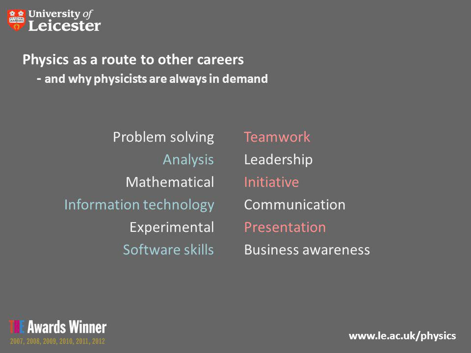 www.le.ac.uk/physics Physics as a route to other careers - and why physicists are always in demand Problem solving Analysis Mathematical Information technology Experimental Software skills Teamwork Leadership Initiative Communication Presentation Business awareness