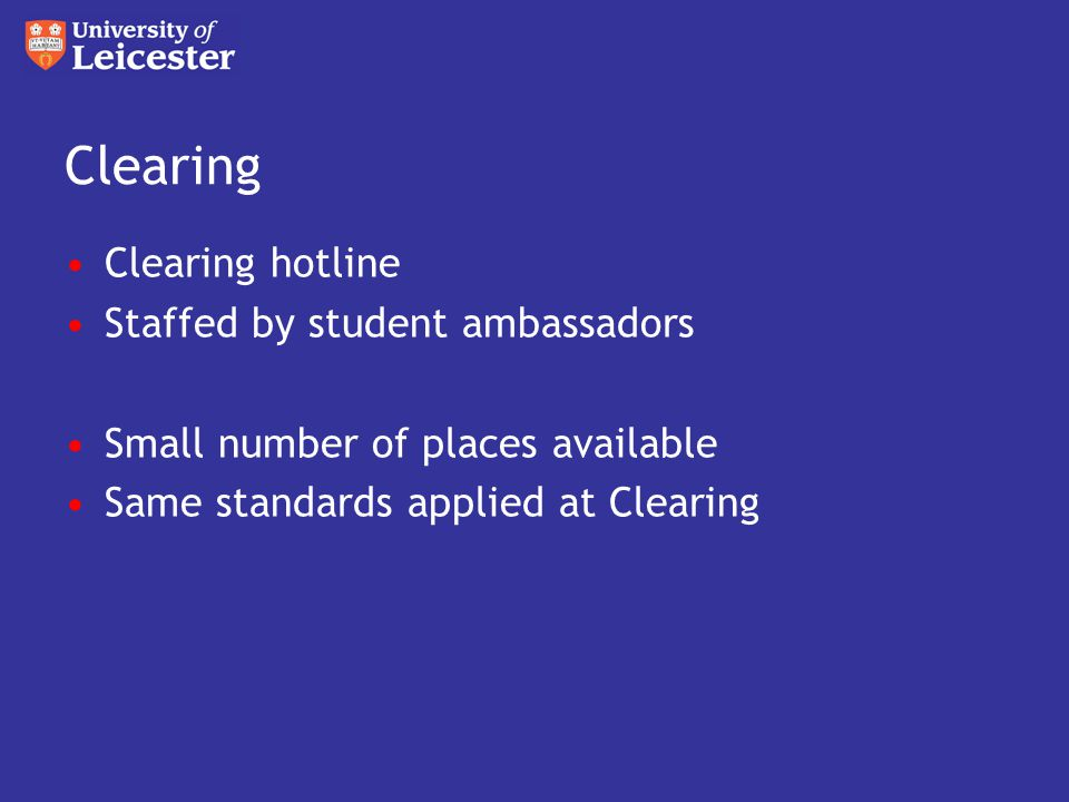 Clearing Clearing hotline Staffed by student ambassadors Small number of places available Same standards applied at Clearing