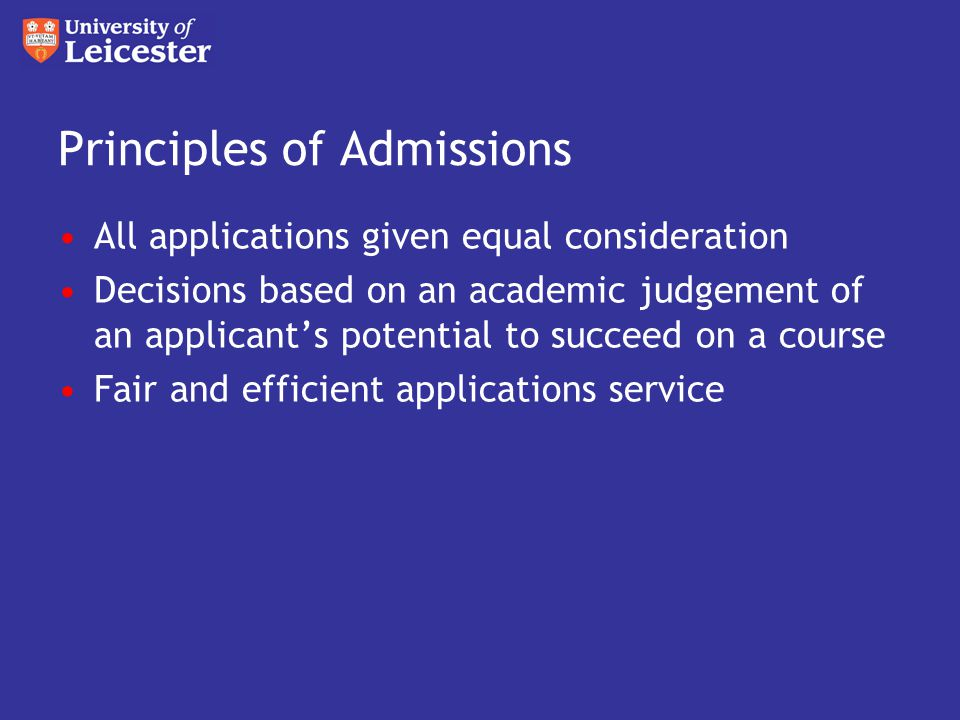 Principles of Admissions All applications given equal consideration Decisions based on an academic judgement of an applicant's potential to succeed on a course Fair and efficient applications service