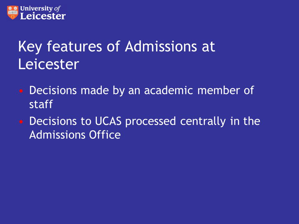 Key features of Admissions at Leicester Decisions made by an academic member of staff Decisions to UCAS processed centrally in the Admissions Office