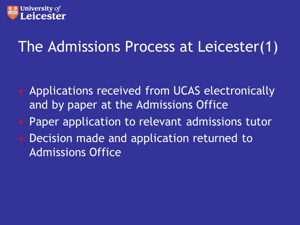 The Admissions Process at Leicester(1) Applications received from UCAS electronically and by paper at the Admissions Office Paper application to relevant admissions tutor Decision made and application returned to Admissions Office