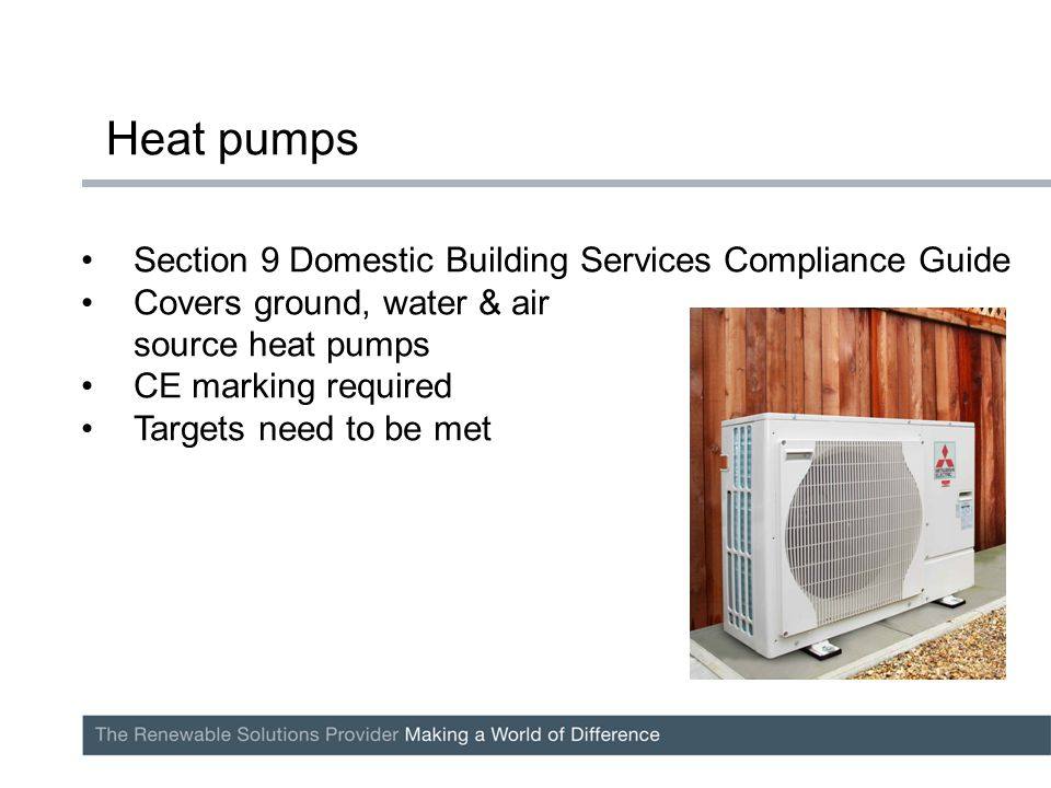 Section 9 Domestic Building Services Compliance Guide Covers ground, water & air source heat pumps CE marking required Targets need to be met Heat pumps