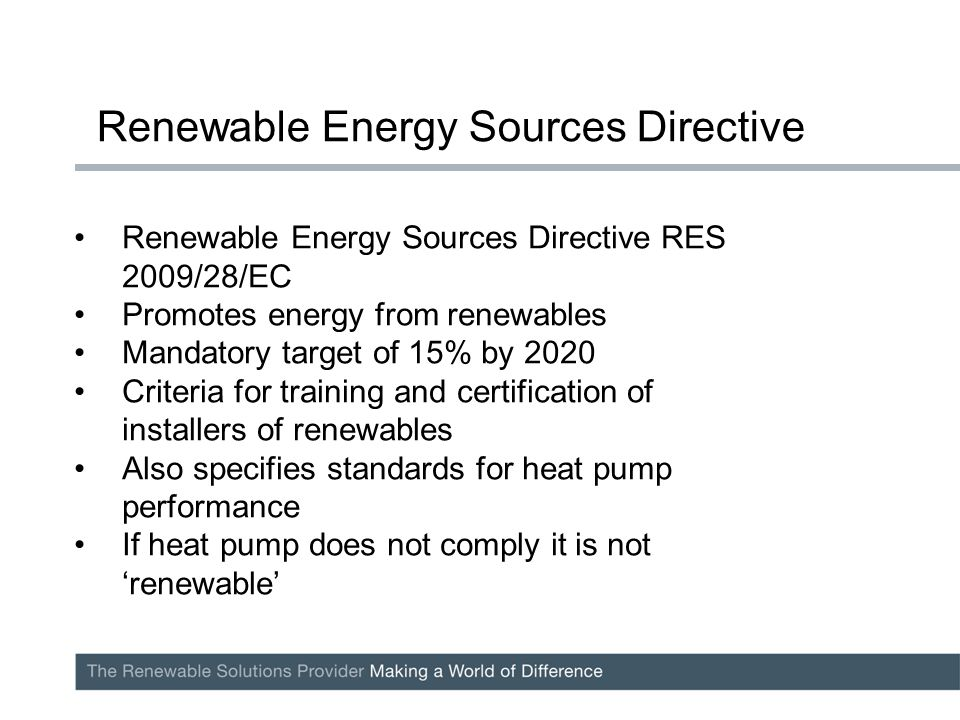 Renewable Energy Sources Directive RES 2009/28/EC Promotes energy from renewables Mandatory target of 15% by 2020 Criteria for training and certification of installers of renewables Also specifies standards for heat pump performance If heat pump does not comply it is not 'renewable' Renewable Energy Sources Directive