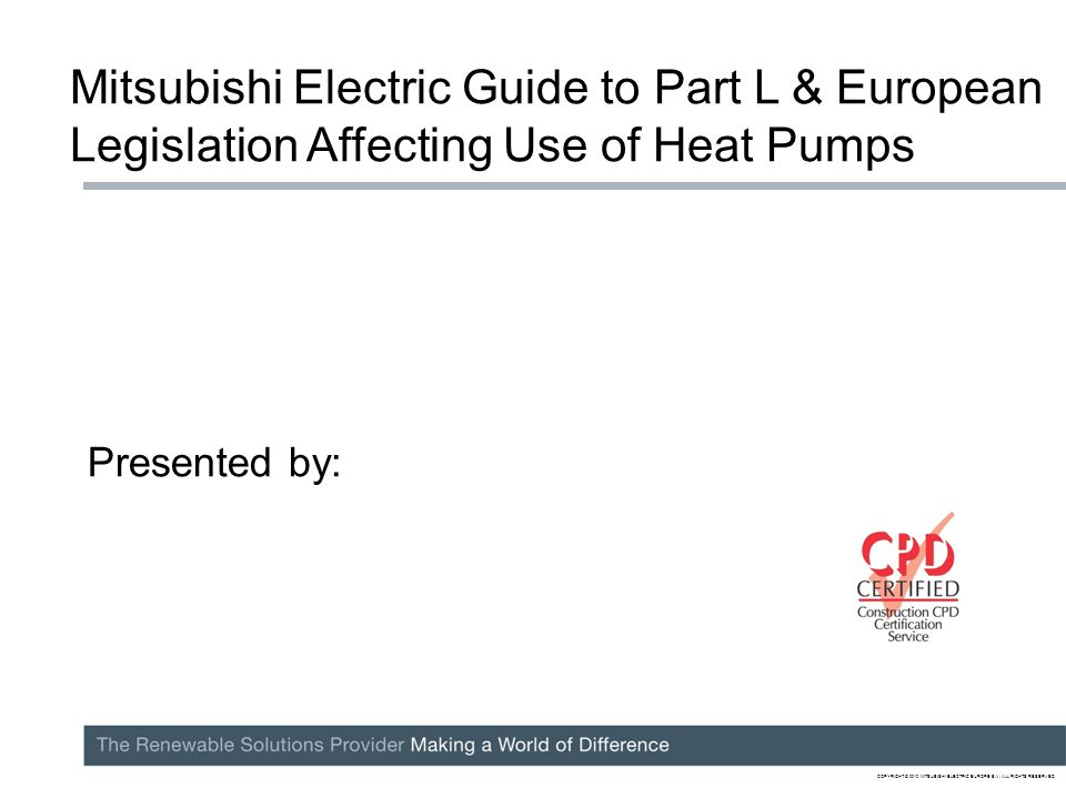 Mitsubishi Electric Guide to Part L & European Legislation Affecting Use of Heat Pumps Presented by: COPYRIGHT © 2012 MITSUBISHI ELECTRIC EUROPE B.V.