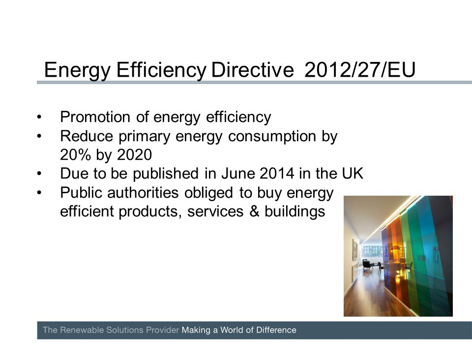 Promotion of energy efficiency Reduce primary energy consumption by 20% by 2020 Due to be published in June 2014 in the UK Public authorities obliged to buy energy efficient products, services & buildings Energy Efficiency Directive 2012/27/EU