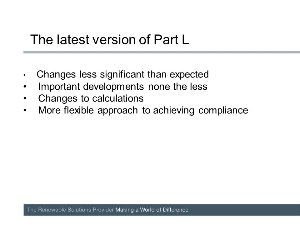 Changes less significant than expected Important developments none the less Changes to calculations More flexible approach to achieving compliance The latest version of Part L