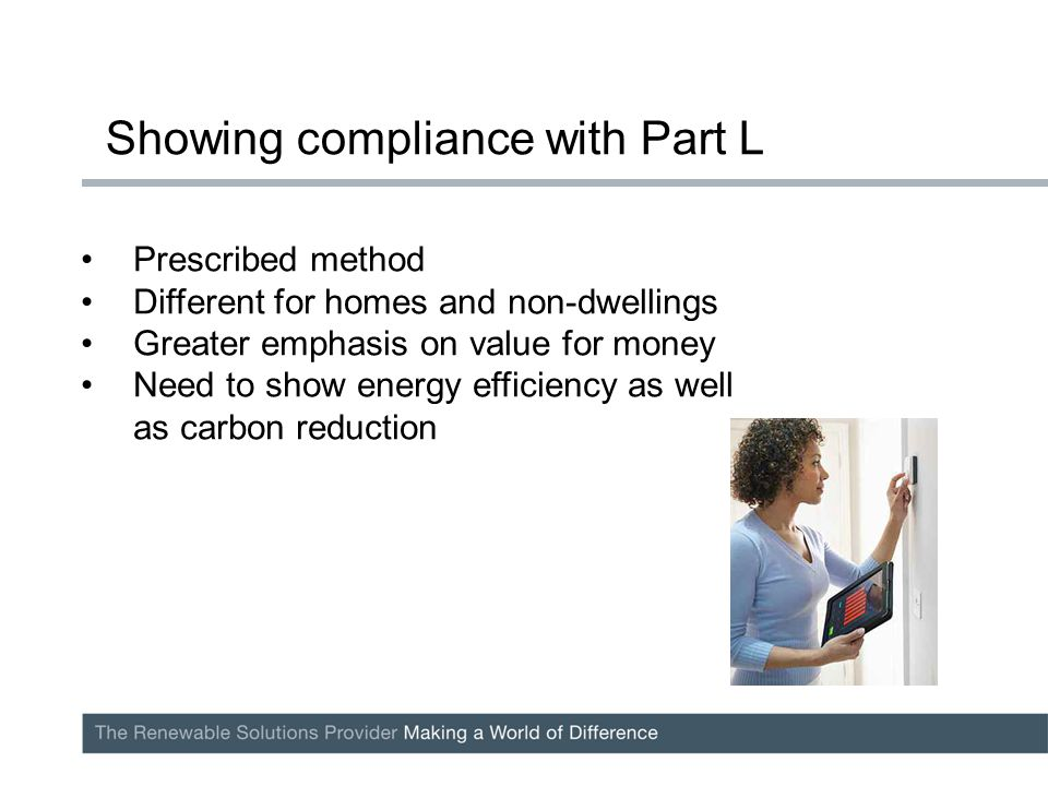 Prescribed method Different for homes and non-dwellings Greater emphasis on value for money Need to show energy efficiency as well as carbon reduction Showing compliance with Part L