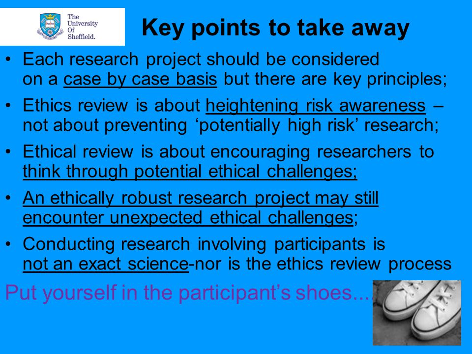 Key points to take away Each research project should be considered on a case by case basis but there are key principles; Ethics review is about heightening risk awareness – not about preventing 'potentially high risk' research; Ethical review is about encouraging researchers to think through potential ethical challenges; An ethically robust research project may still encounter unexpected ethical challenges; Conducting research involving participants is not an exact science-nor is the ethics review process Put yourself in the participant's shoes....