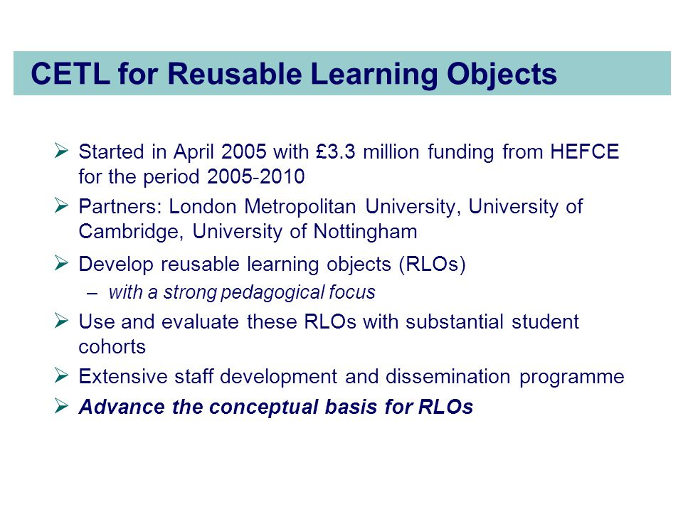 CETL for Reusable Learning Objects  Started in April 2005 with £3.3 million funding from HEFCE for the period 2005-2010  Partners: London Metropolitan University, University of Cambridge, University of Nottingham  Develop reusable learning objects (RLOs) –with a strong pedagogical focus  Use and evaluate these RLOs with substantial student cohorts  Extensive staff development and dissemination programme  Advance the conceptual basis for RLOs