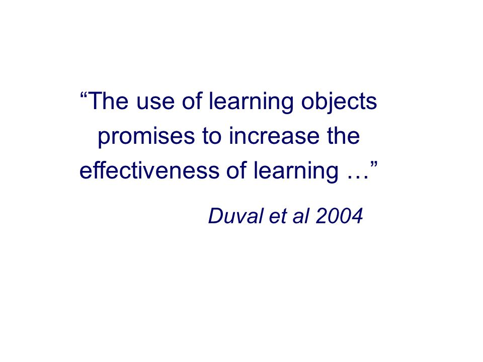 The use of learning objects promises to increase the effectiveness of learning … Duval et al 2004
