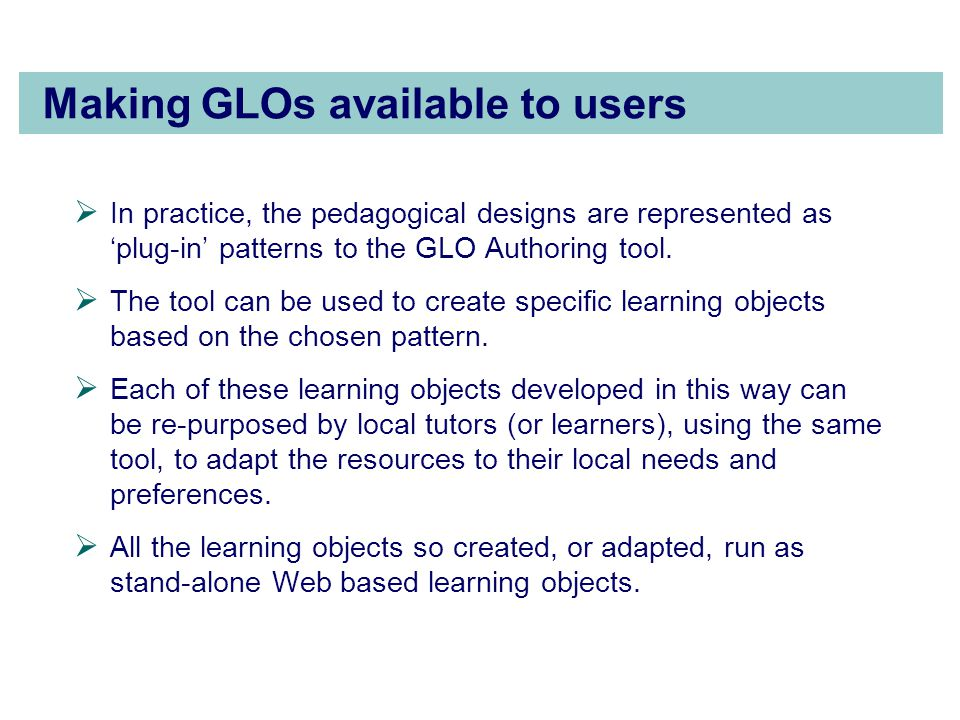 Making GLOs available to users  In practice, the pedagogical designs are represented as 'plug-in' patterns to the GLO Authoring tool.