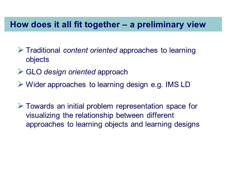 How does it all fit together – a preliminary view  Traditional content oriented approaches to learning objects  GLO design oriented approach  Wider approaches to learning design e.g.