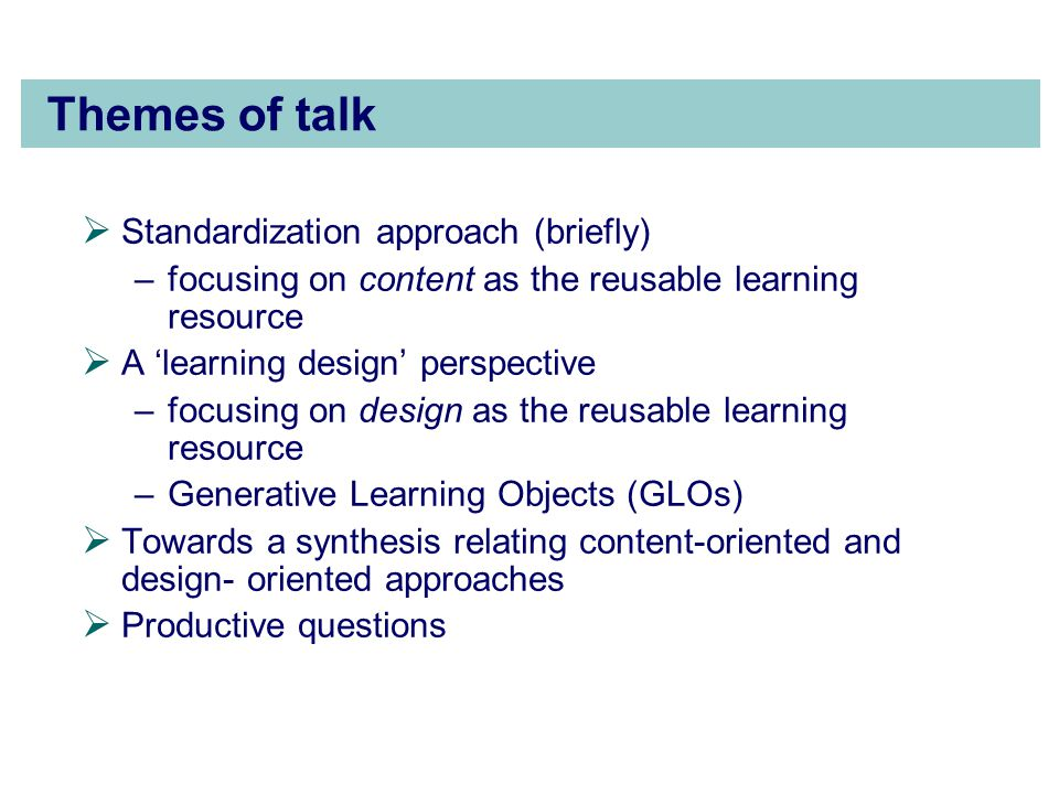 Themes of talk  Standardization approach (briefly) –focusing on content as the reusable learning resource  A 'learning design' perspective –focusing on design as the reusable learning resource –Generative Learning Objects (GLOs)  Towards a synthesis relating content-oriented and design- oriented approaches  Productive questions