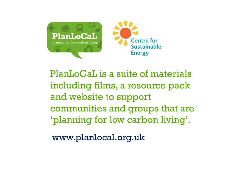 PlanLoCaL is a suite of materials including films, a resource pack and website to support communities and groups that are 'planning for low carbon living'.