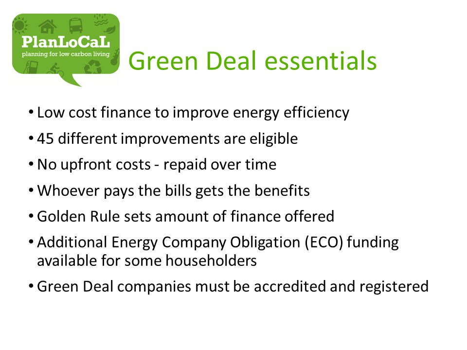 Green Deal essentials Low cost finance to improve energy efficiency 45 different improvements are eligible No upfront costs - repaid over time Whoever pays the bills gets the benefits Golden Rule sets amount of finance offered Additional Energy Company Obligation (ECO) funding available for some householders Green Deal companies must be accredited and registered