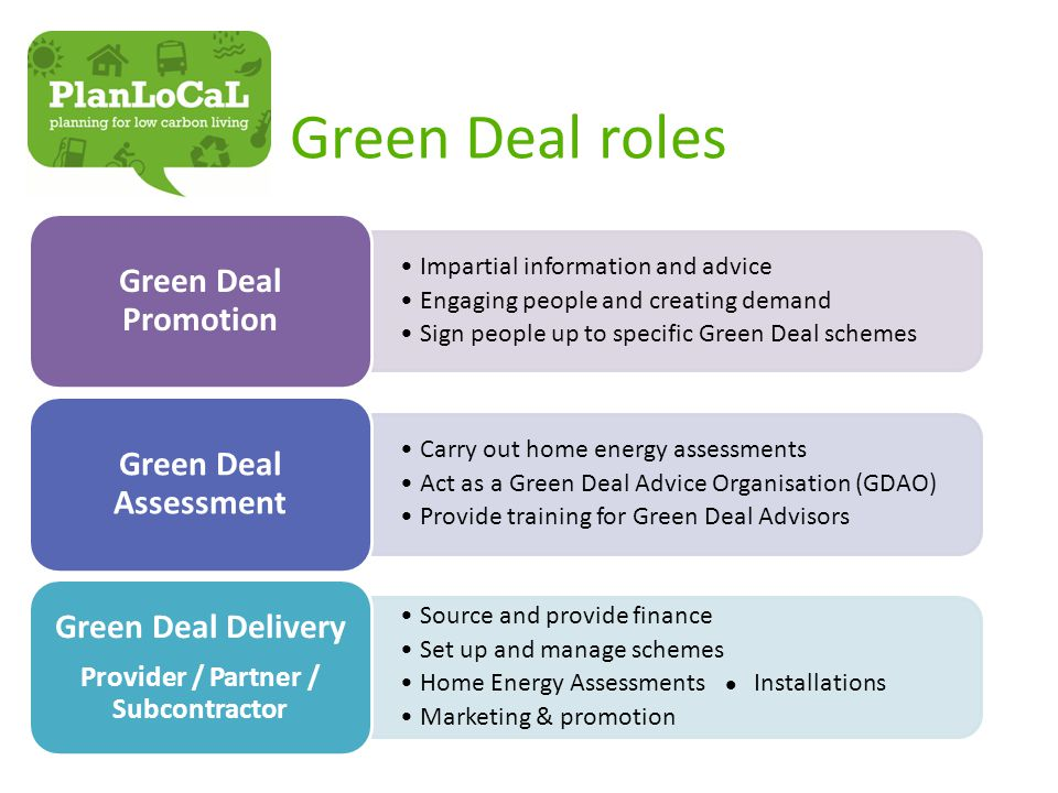 Green Deal roles Impartial information and advice Engaging people and creating demand Sign people up to specific Green Deal schemes Green Deal Promotion Carry out home energy assessments Act as a Green Deal Advice Organisation (GDAO) Provide training for Green Deal Advisors Green Deal Assessment Source and provide finance Set up and manage schemes Home Energy Assessments Installations Marketing & promotion Green Deal Delivery Provider / Partner / Subcontractor
