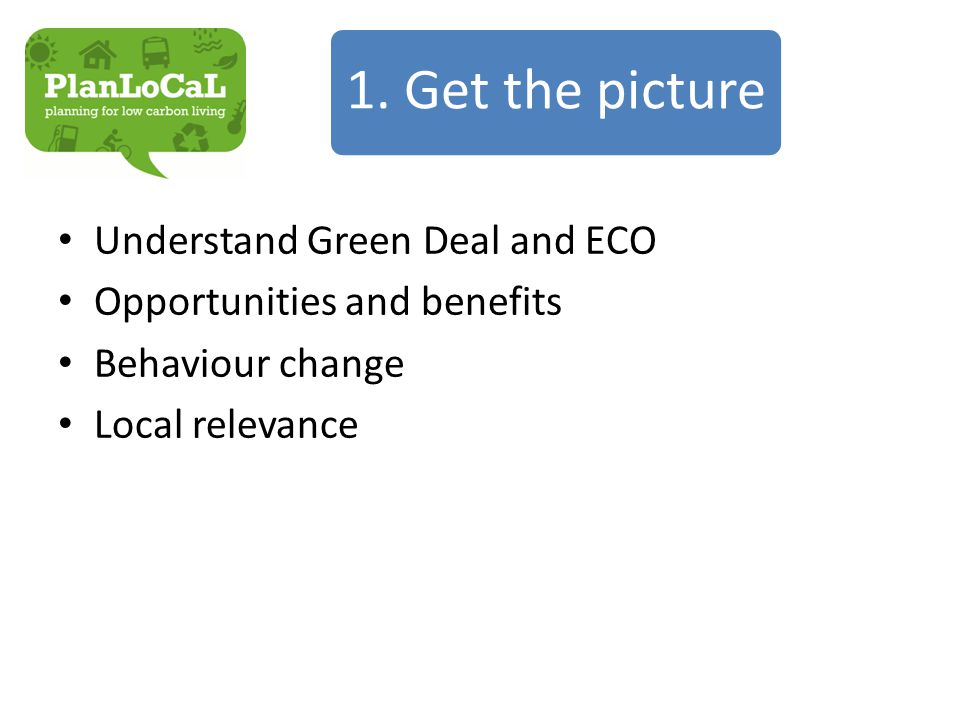 Understand Green Deal and ECO Opportunities and benefits Behaviour change Local relevance 1.