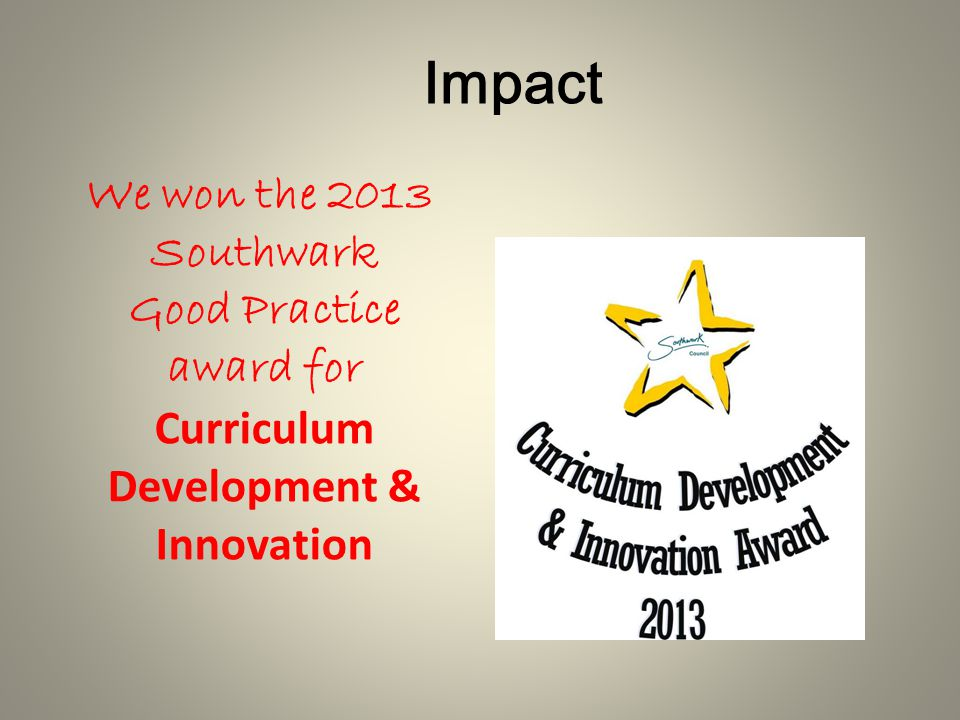 We won the 2013 Southwark Good Practice award for Curriculum Development & Innovation