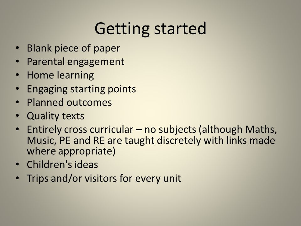 Getting started Blank piece of paper Parental engagement Home learning Engaging starting points Planned outcomes Quality texts Entirely cross curricular – no subjects (although Maths, Music, PE and RE are taught discretely with links made where appropriate) Children s ideas Trips and/or visitors for every unit