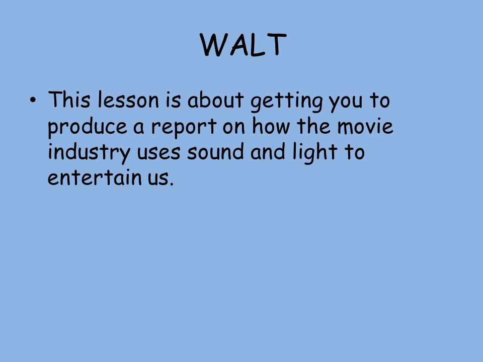 WALT This lesson is about getting you to produce a report on how the movie industry uses sound and light to entertain us.