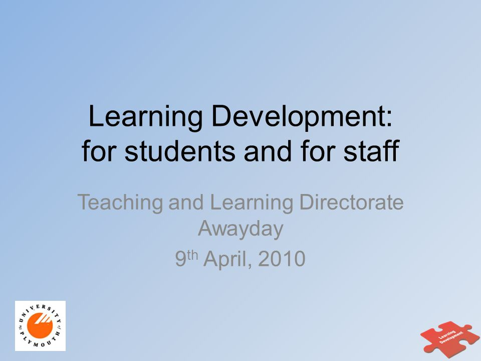 Learning Development: for students and for staff Teaching and Learning Directorate Awayday 9 th April, 2010