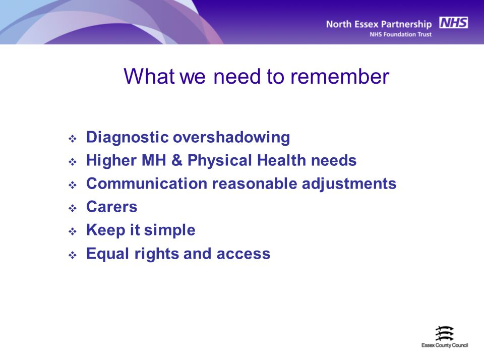 What we need to remember  Diagnostic overshadowing  Higher MH & Physical Health needs  Communication reasonable adjustments  Carers  Keep it simple  Equal rights and access