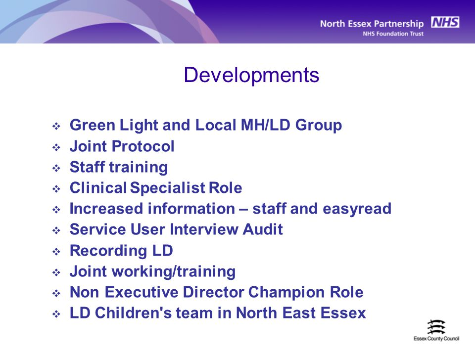 Developments  Green Light and Local MH/LD Group  Joint Protocol  Staff training  Clinical Specialist Role  Increased information – staff and easyread  Service User Interview Audit  Recording LD  Joint working/training  Non Executive Director Champion Role  LD Children s team in North East Essex