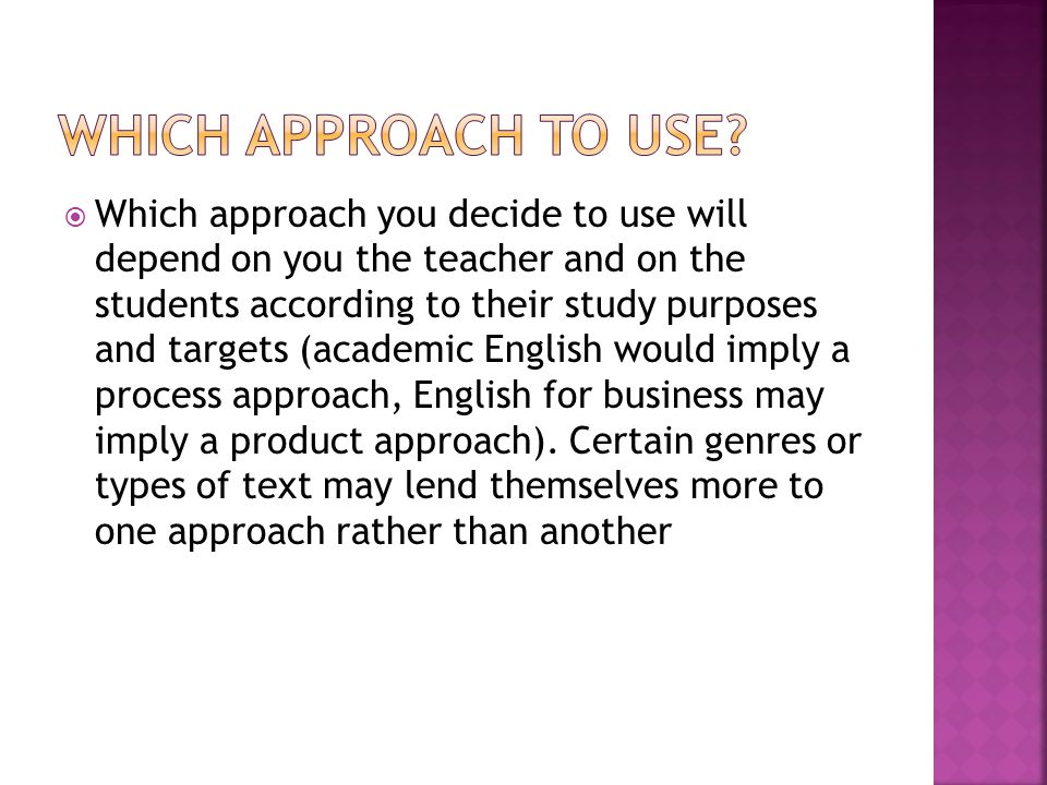  Which approach you decide to use will depend on you the teacher and on the students according to their study purposes and targets (academic English would imply a process approach, English for business may imply a product approach).