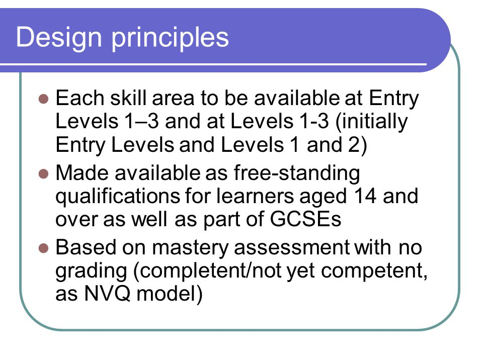 Design principles Each skill area to be available at Entry Levels 1–3 and at Levels 1-3 (initially Entry Levels and Levels 1 and 2) Made available as free-standing qualifications for learners aged 14 and over as well as part of GCSEs Based on mastery assessment with no grading (completent/not yet competent, as NVQ model)