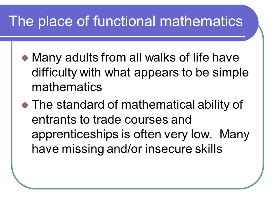 The place of functional mathematics Many adults from all walks of life have difficulty with what appears to be simple mathematics The standard of mathematical ability of entrants to trade courses and apprenticeships is often very low.