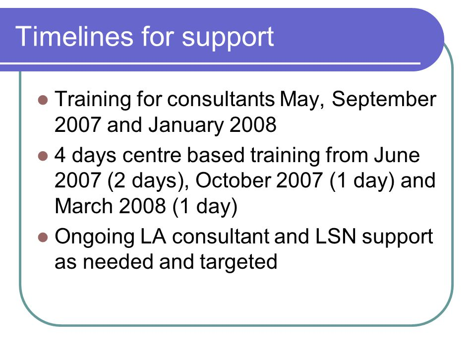 Timelines for support Training for consultants May, September 2007 and January 2008 4 days centre based training from June 2007 (2 days), October 2007 (1 day) and March 2008 (1 day) Ongoing LA consultant and LSN support as needed and targeted