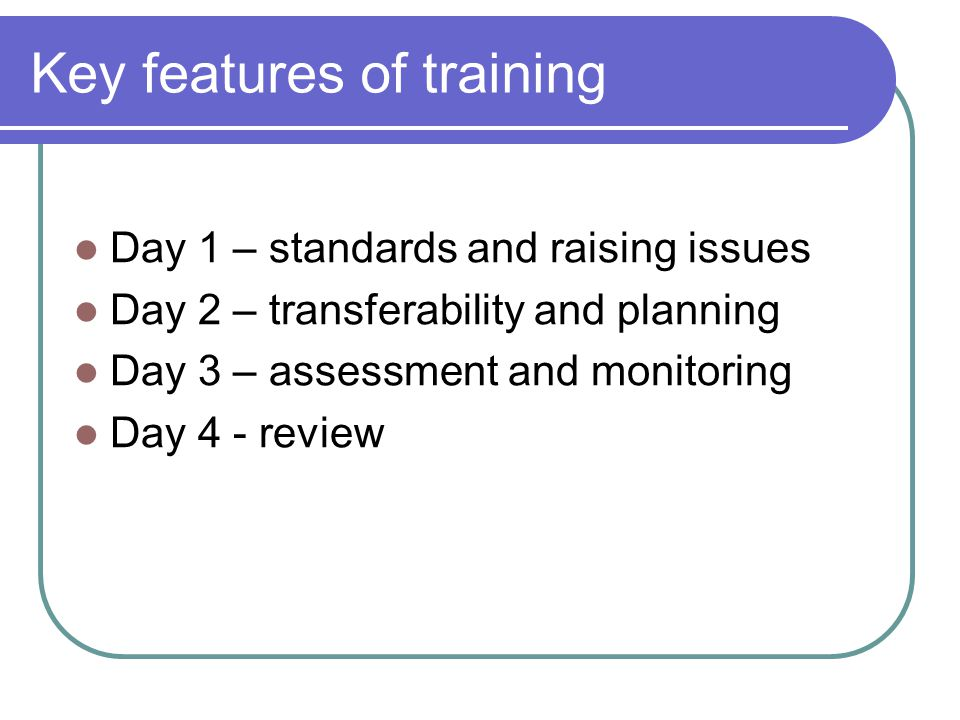 Key features of training Day 1 – standards and raising issues Day 2 – transferability and planning Day 3 – assessment and monitoring Day 4 - review