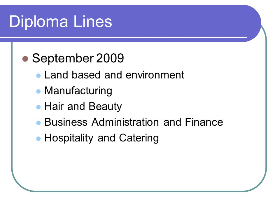 Diploma Lines September 2009 Land based and environment Manufacturing Hair and Beauty Business Administration and Finance Hospitality and Catering