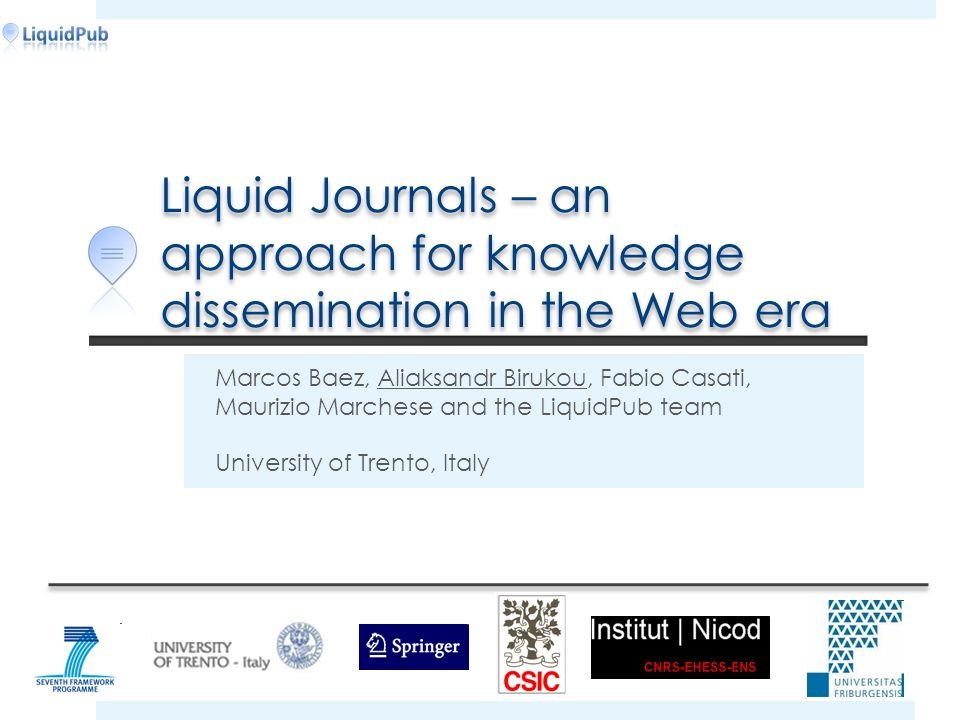 Liquid Journals – an approach for knowledge dissemination in the Web era Marcos Baez, Aliaksandr Birukou, Fabio Casati, Maurizio Marchese and the LiquidPub team University of Trento, Italy